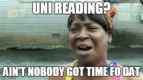 Uni reading? Ain't nobody got time fo dat, by Amanda generated on imgflip.com